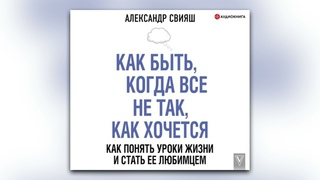 Александр Свияш - Как быть, когда все не так, как хочется (аудиокнига)
