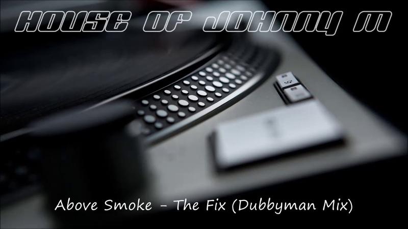 Above Smoke The Fix Dubbyman Mix Deep House