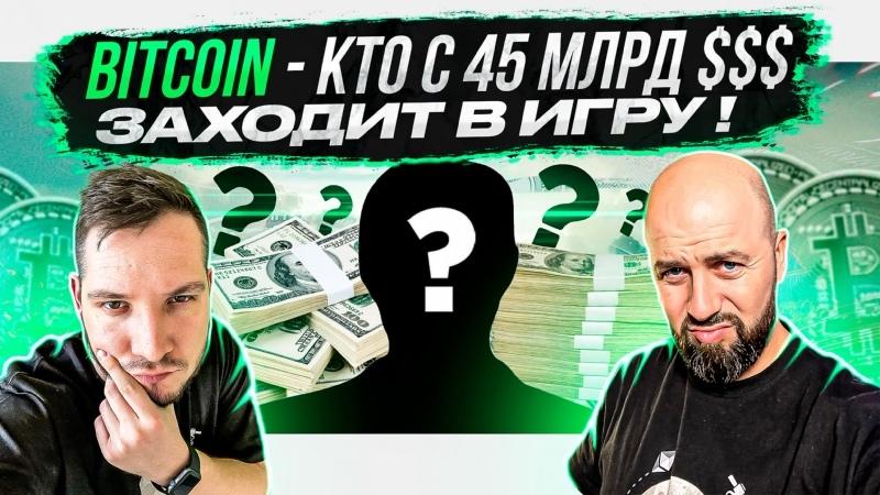 BITCOIN КТО С 45 МЛРД $$$ ЗАХОДИТ В ИГРУ
